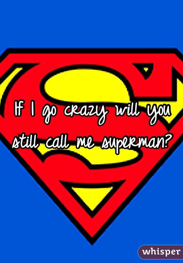 If I go crazy will you still call me superman?