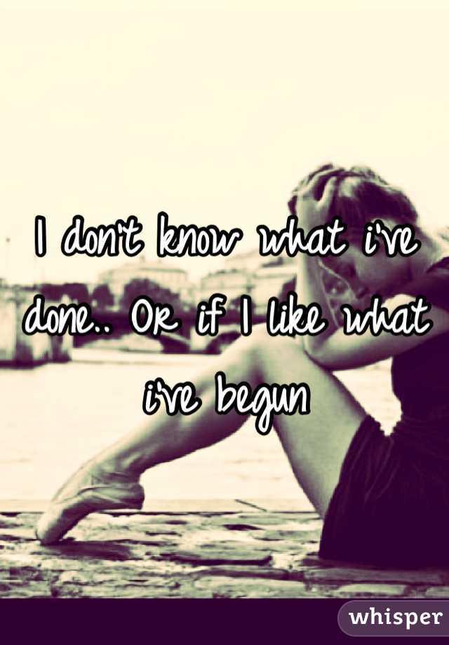 I don't know what i've done.. Or if I like what i've begun
