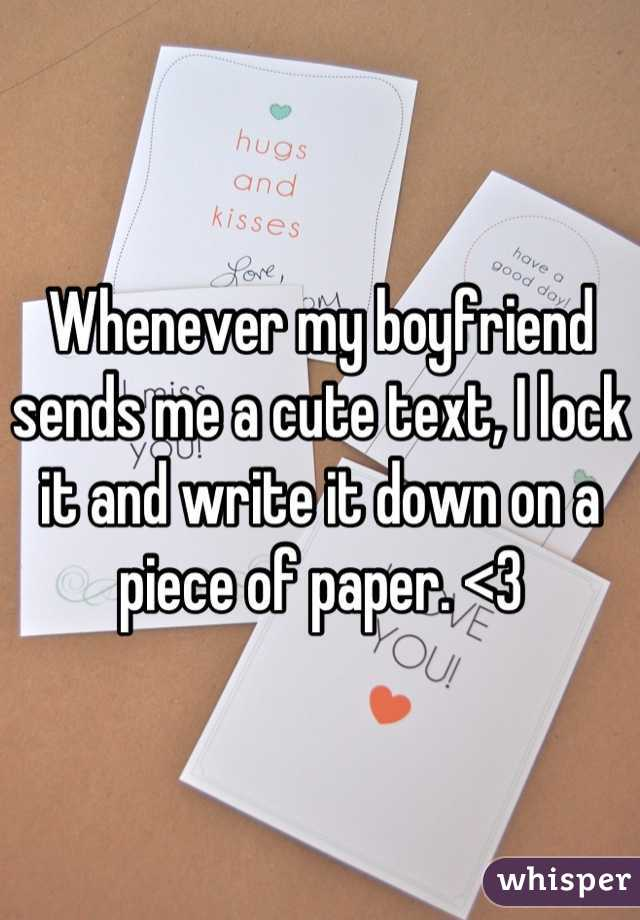 Whenever my boyfriend sends me a cute text, I lock it and write it down on a piece of paper. <3