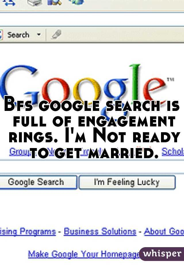 Bfs google search is full of engagement rings. I'm Not ready to get married.