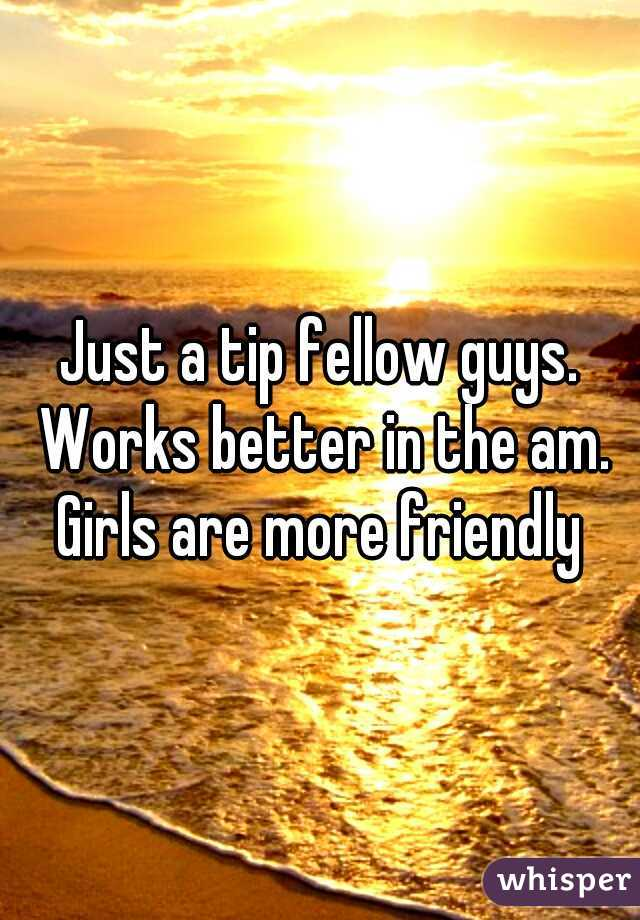 Just a tip fellow guys. Works better in the am. Girls are more friendly