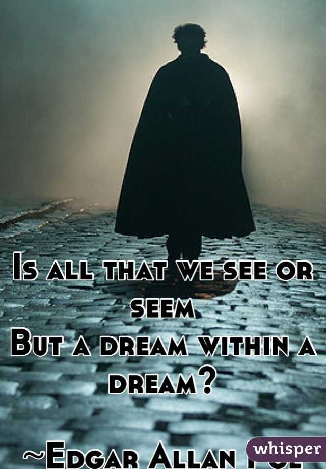 Is all that we see or seem But a dream within a dream?  ~Edgar Allan Poe