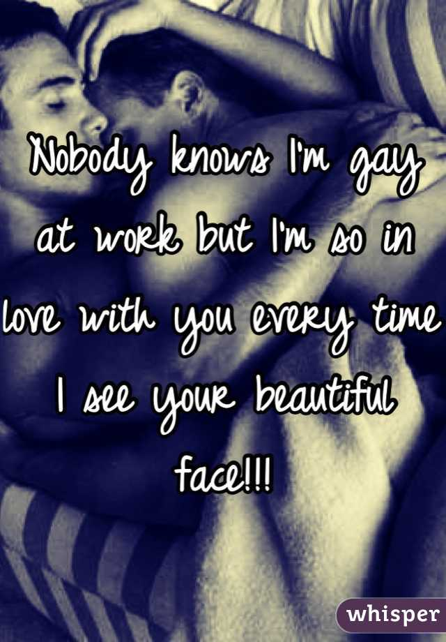 Nobody knows I'm gay at work but I'm so in love with you every time I see your beautiful face!!!