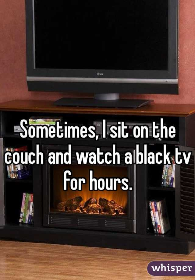 Sometimes, I sit on the couch and watch a black tv for hours.