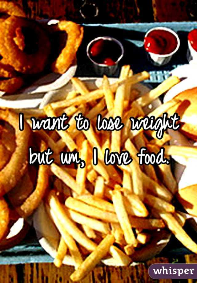 I want to lose weight but um, I love food.