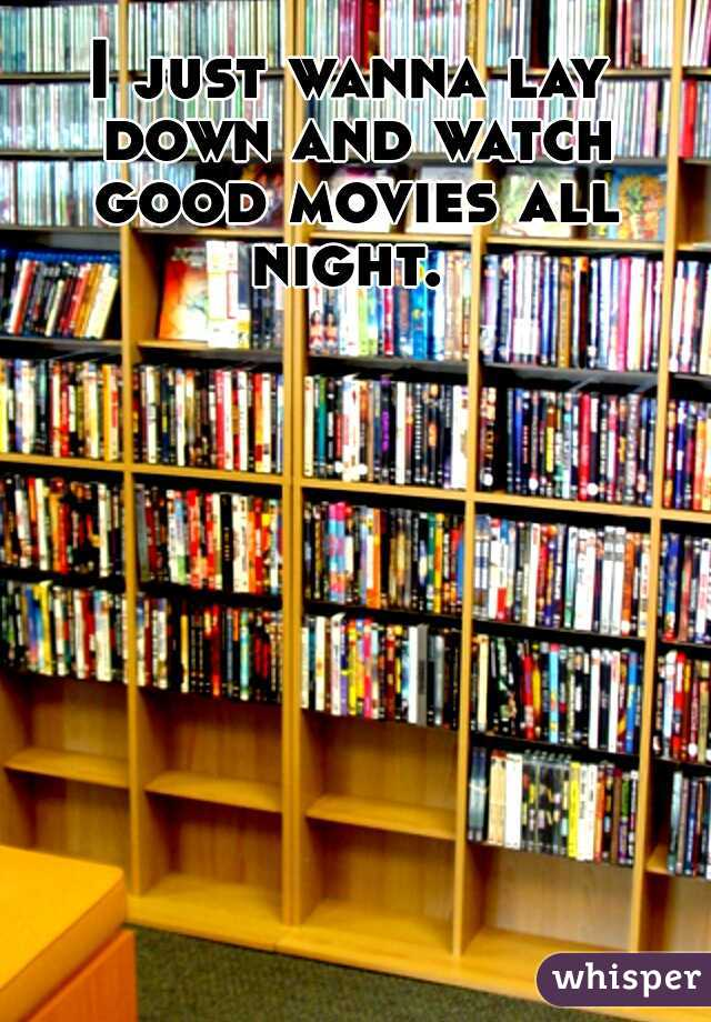 I just wanna lay down and watch good movies all night.