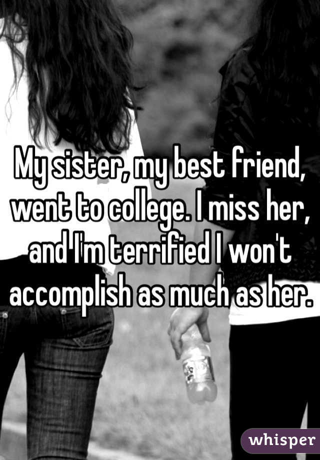 My sister, my best friend, went to college. I miss her, and I'm terrified I won't accomplish as much as her.