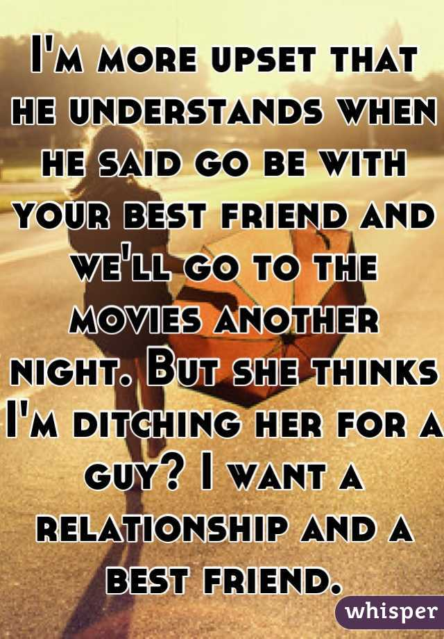 I'm more upset that he understands when he said go be with your best friend and we'll go to the movies another night. But she thinks I'm ditching her for a guy? I want a relationship and a best friend.