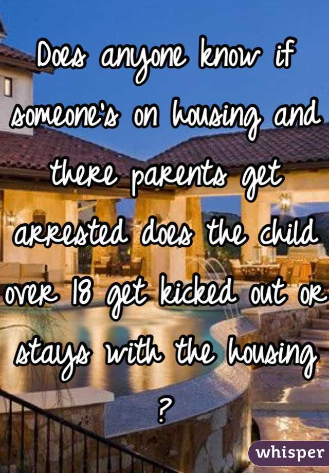 Does anyone know if someone's on housing and there parents get arrested does the child over 18 get kicked out or stays with the housing ?