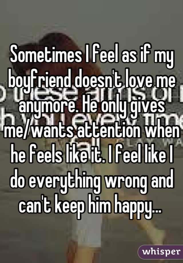 Sometimes I feel as if my boyfriend doesn't love me anymore. He only gives me/wants attention when he feels like it. I feel like I do everything wrong and can't keep him happy...