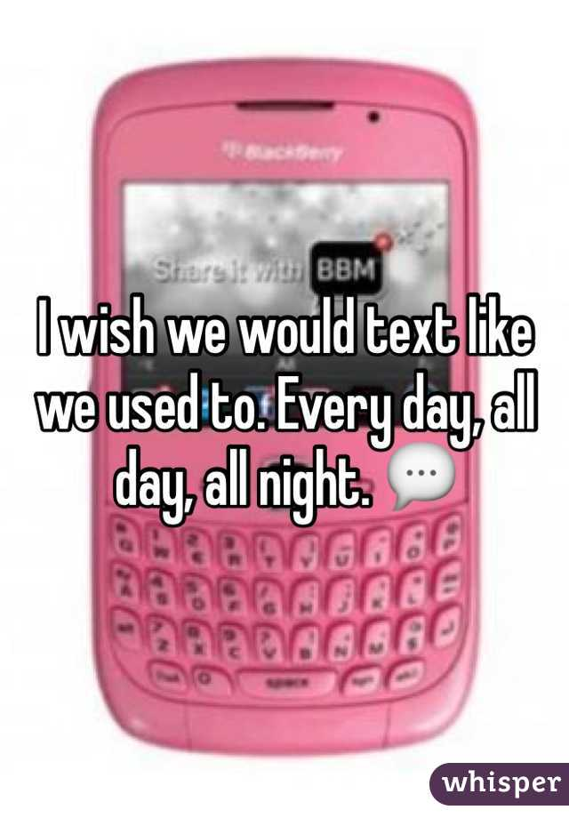 I wish we would text like we used to. Every day, all day, all night. 💬
