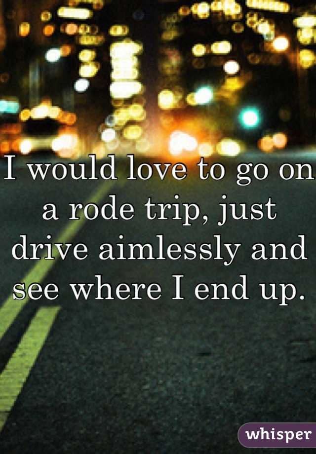 I would love to go on a rode trip, just drive aimlessly and see where I end up.