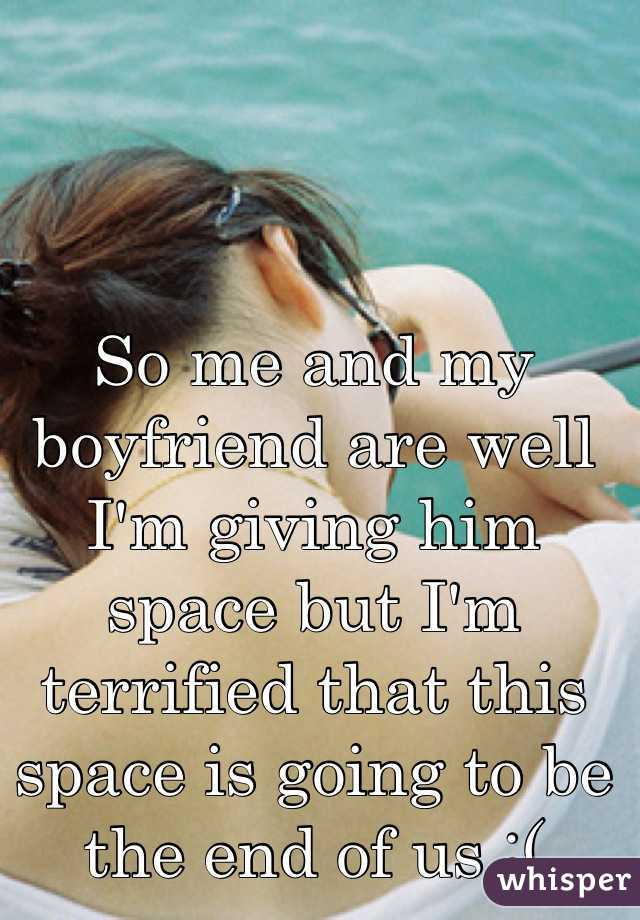 So me and my boyfriend are well I'm giving him space but I'm terrified that this space is going to be the end of us :(