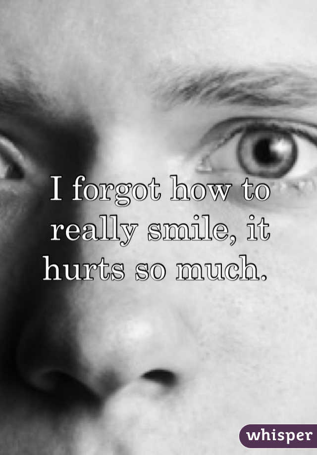 I forgot how to really smile, it hurts so much.