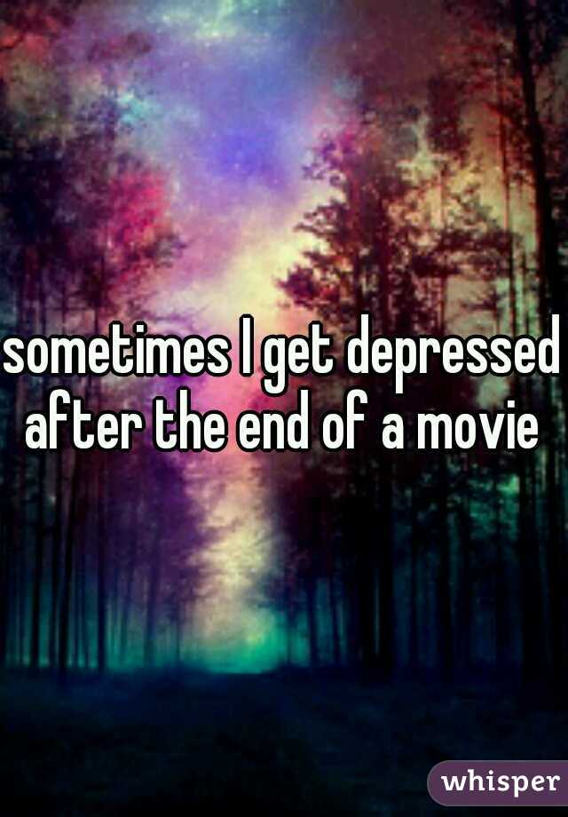 sometimes I get depressed after the end of a movie