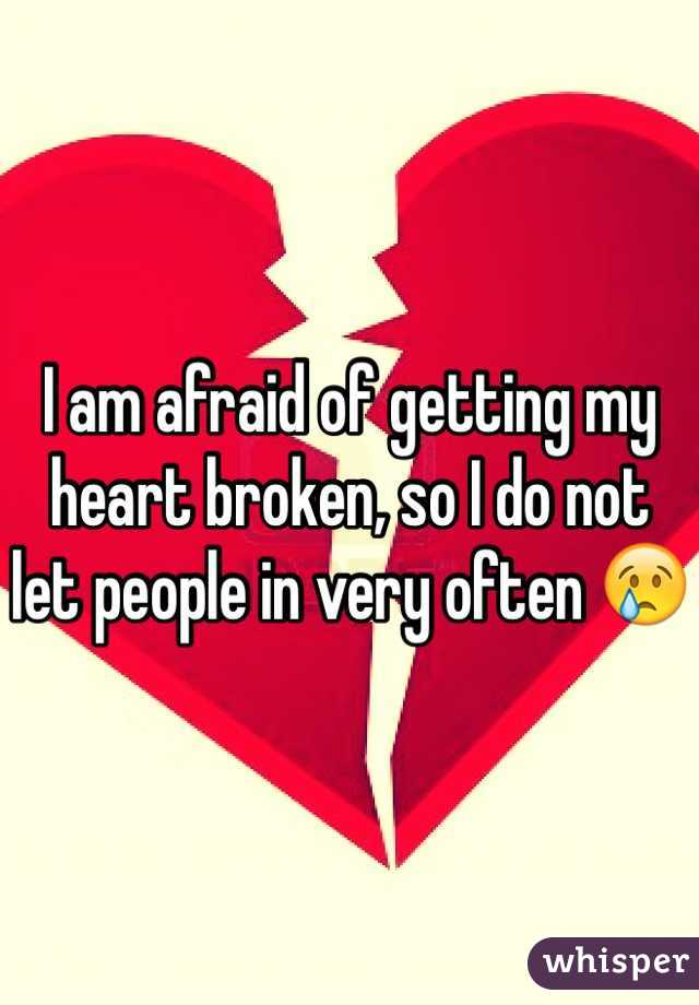 I am afraid of getting my heart broken, so I do not let people in very often 😢