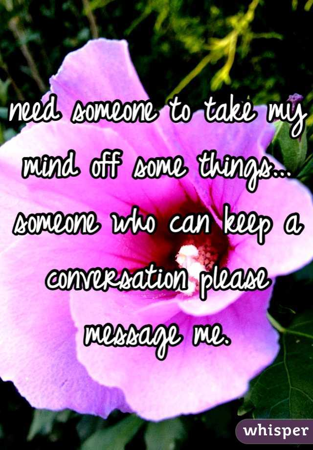 need someone to take my mind off some things... someone who can keep a conversation please message me.