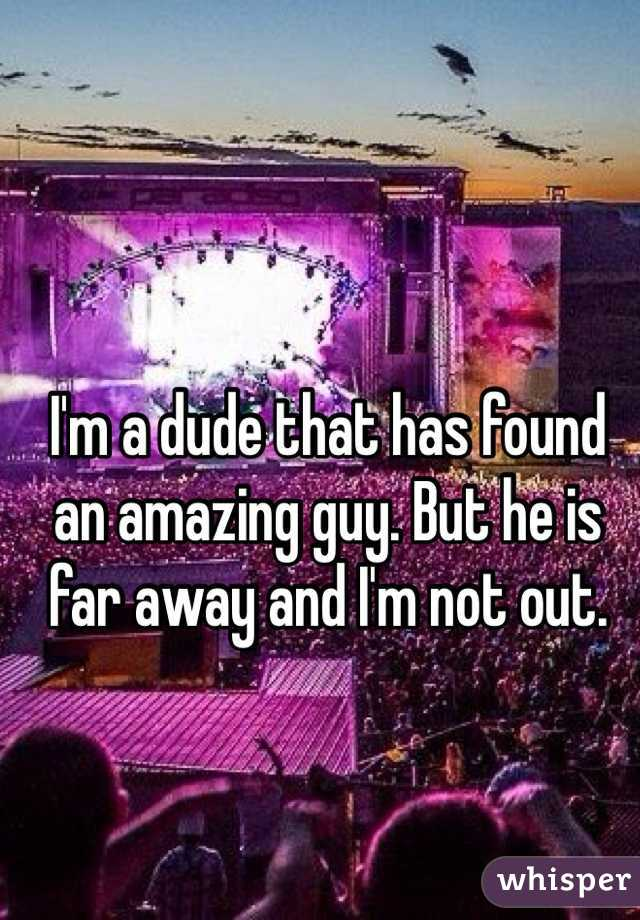 I'm a dude that has found an amazing guy. But he is far away and I'm not out.