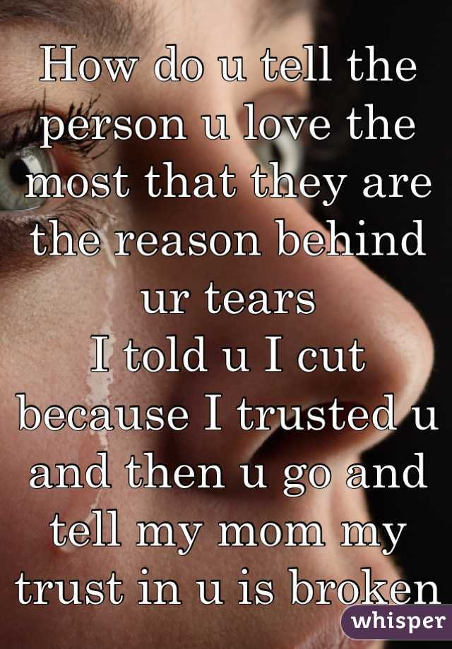 How do u tell the person u love the most that they are the reason behind ur tears I told u I cut because I trusted u and then u go and tell my mom my trust in u is broken