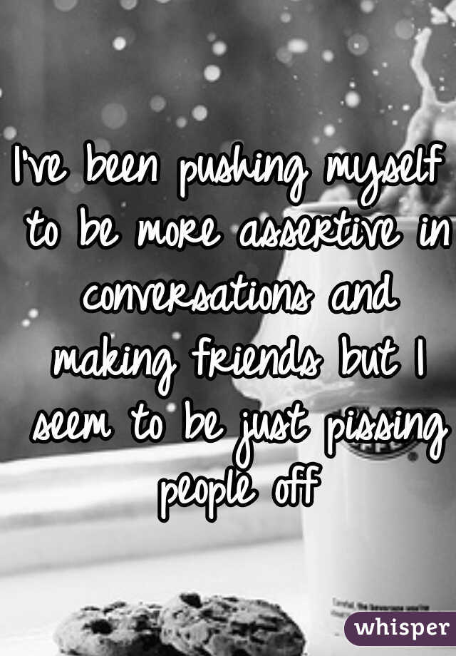I've been pushing myself to be more assertive in conversations and making friends but I seem to be just pissing people off