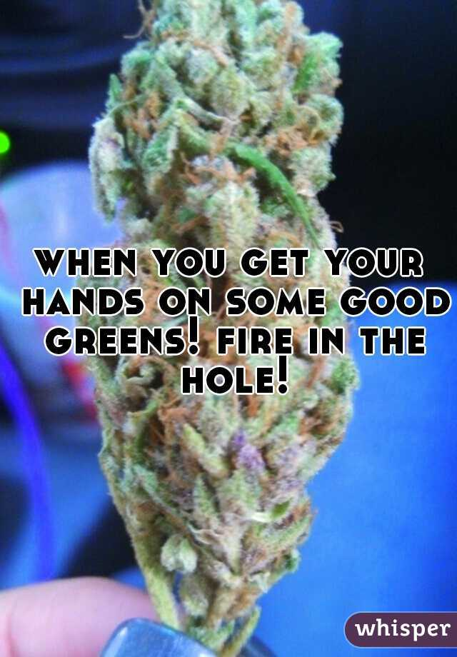 when you get your hands on some good greens! fire in the hole!
