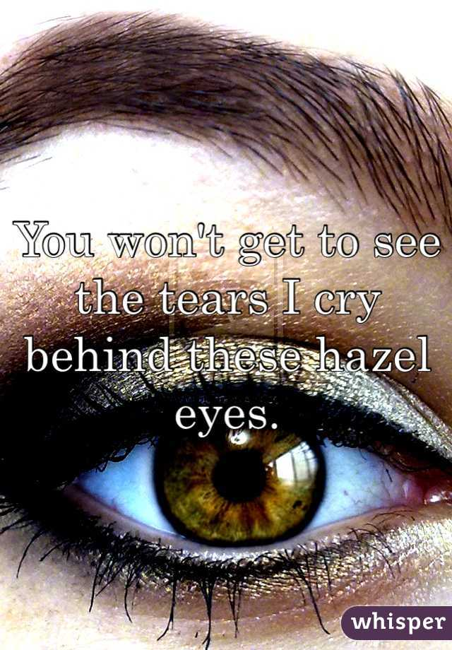 You won't get to see the tears I cry behind these hazel eyes.