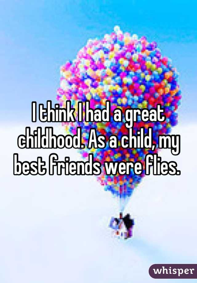 I think I had a great childhood. As a child, my best friends were flies.