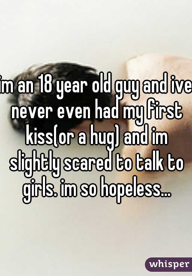 im an 18 year old guy and ive never even had my first kiss(or a hug) and im slightly scared to talk to girls. im so hopeless...