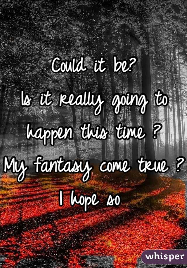 Could it be? Is it really going to happen this time ? My fantasy come true ? I hope so