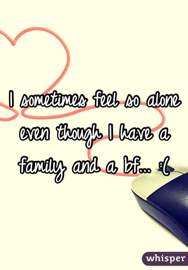 I sometimes feel so alone even though I have a family and a bf... :(