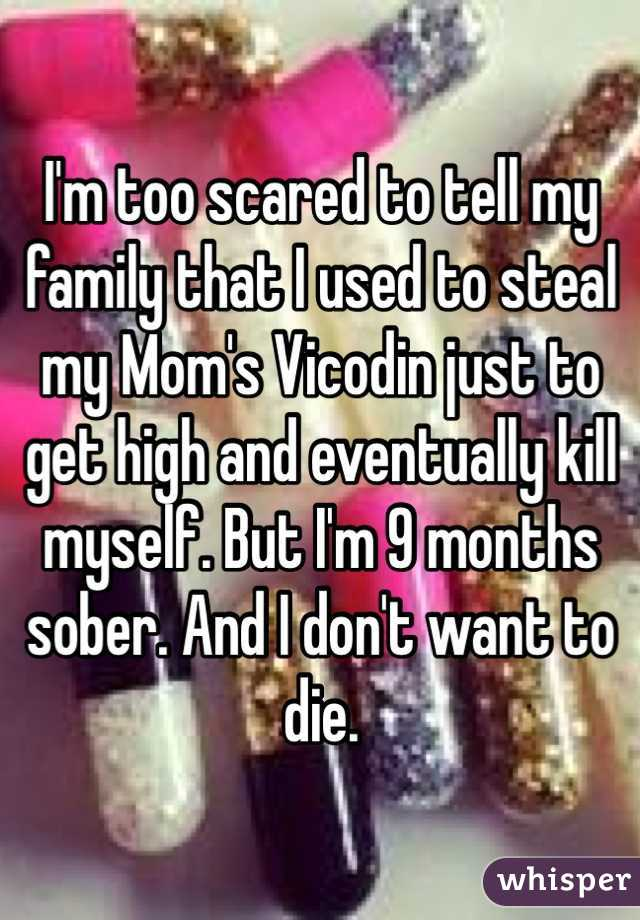 I'm too scared to tell my family that I used to steal my Mom's Vicodin just to get high and eventually kill myself. But I'm 9 months sober. And I don't want to die.