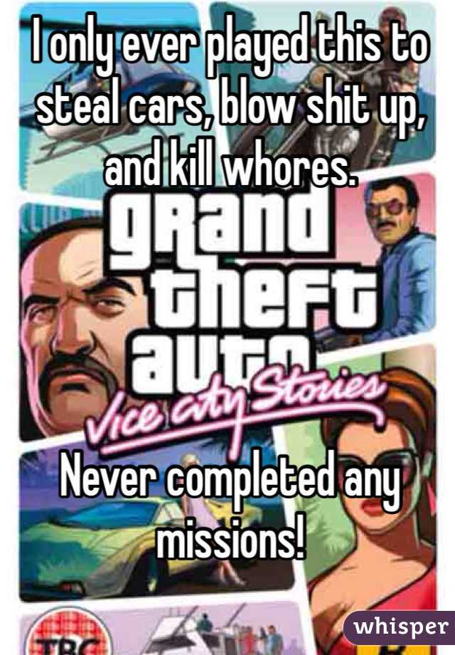 I only ever played this to steal cars, blow shit up, and kill whores.      Never completed any missions!