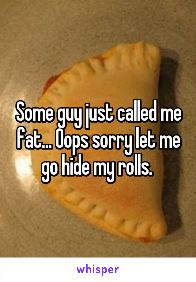 Some guy just called me fat... Oops sorry let me go hide my rolls.