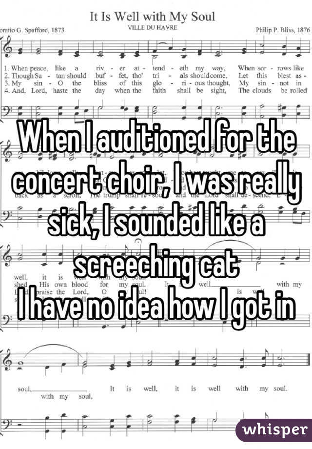 When I auditioned for the concert choir, I was really sick, I sounded like a screeching cat I have no idea how I got in