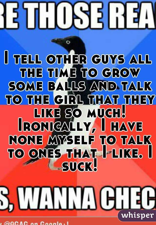 I tell other guys all the time to grow some balls and talk to the girl that they like so much! Ironically, I have none myself to talk to ones that I like. I suck!