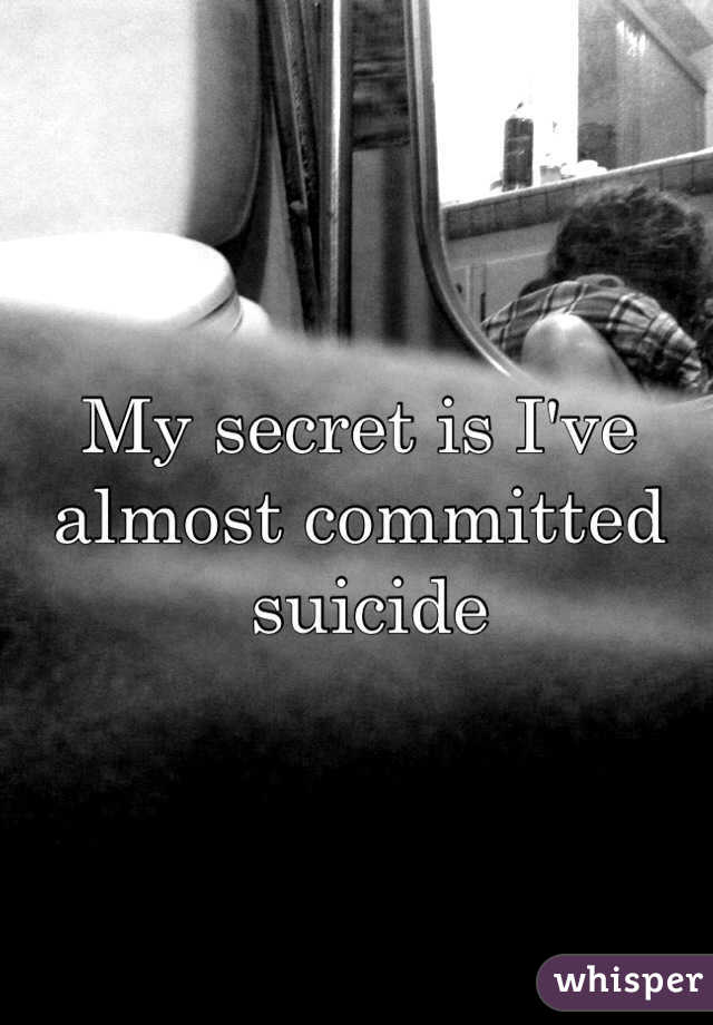My secret is I've almost committed   suicide