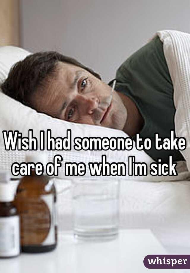Wish I had someone to take care of me when I'm sick