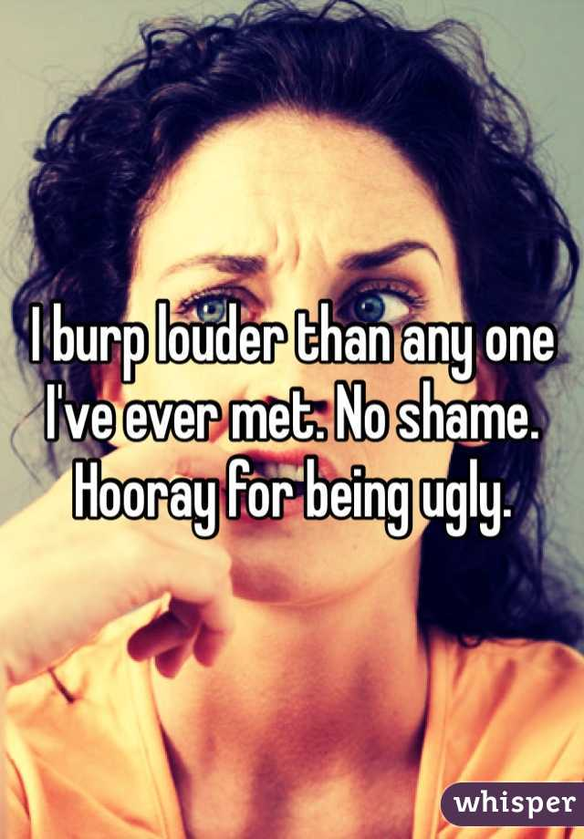 I burp louder than any one I've ever met. No shame. Hooray for being ugly.