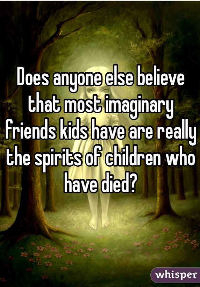 Does anyone else believe that most imaginary friends kids have are really the spirits of children who have died?