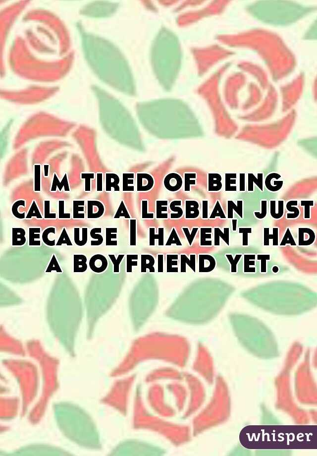 I'm tired of being called a lesbian just because I haven't had a boyfriend yet.