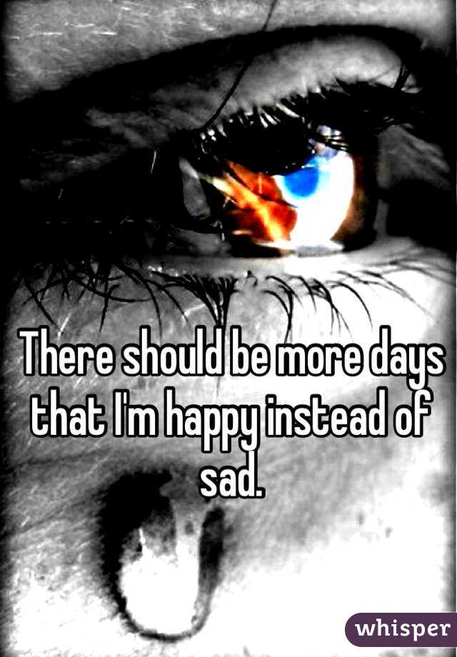 There should be more days that I'm happy instead of sad.