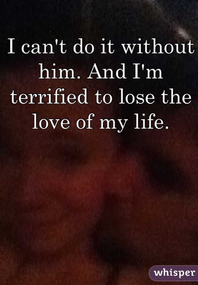 I can't do it without him. And I'm terrified to lose the love of my life.