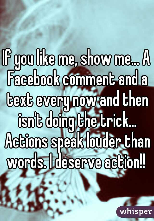 If you like me, show me... A Facebook comment and a text every now and then isn't doing the trick... Actions speak louder than words. I deserve action!!