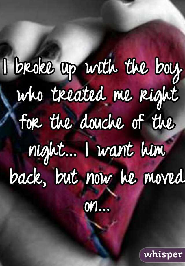 I broke up with the boy who treated me right for the douche of the night... I want him back, but now he moved on...