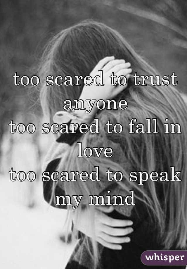 too scared to trust anyone too scared to fall in love too scared to speak my mind