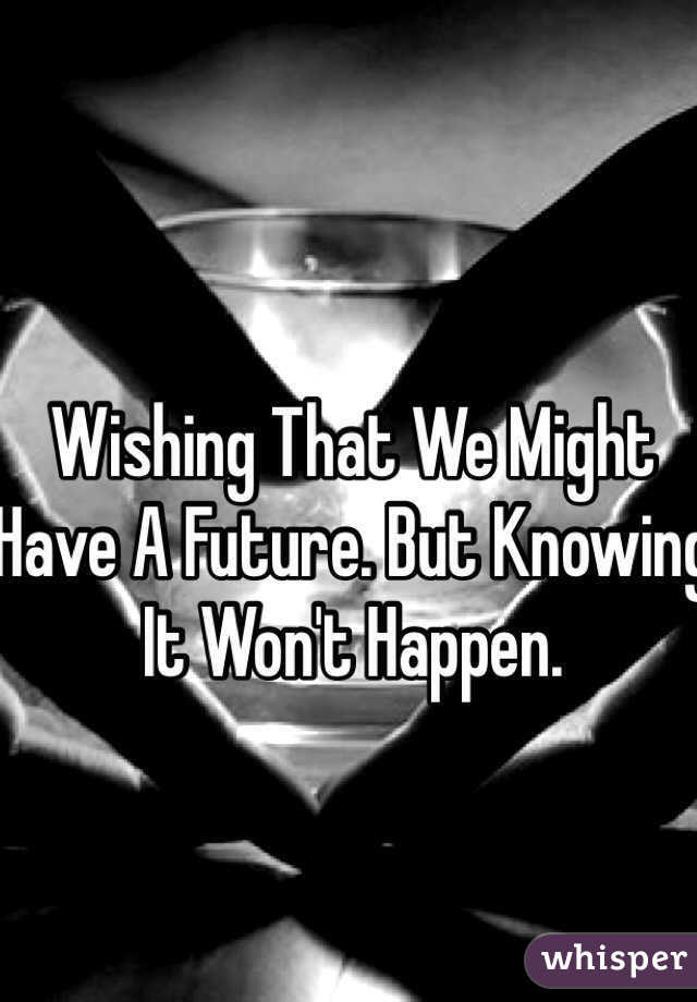 Wishing That We Might Have A Future. But Knowing It Won't Happen.