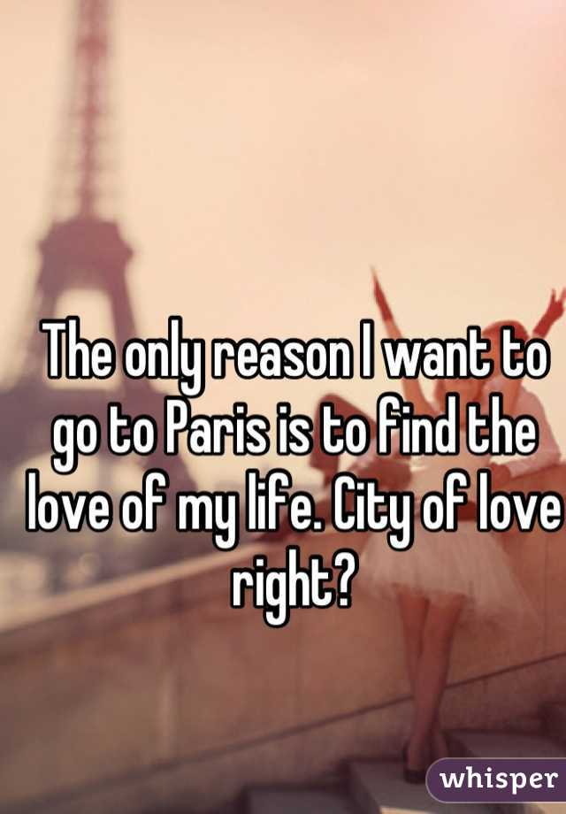 The only reason I want to go to Paris is to find the love of my life. City of love right?