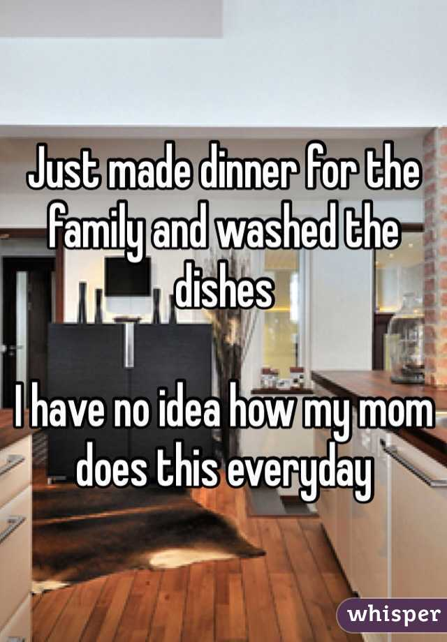 Just made dinner for the family and washed the dishes  I have no idea how my mom does this everyday