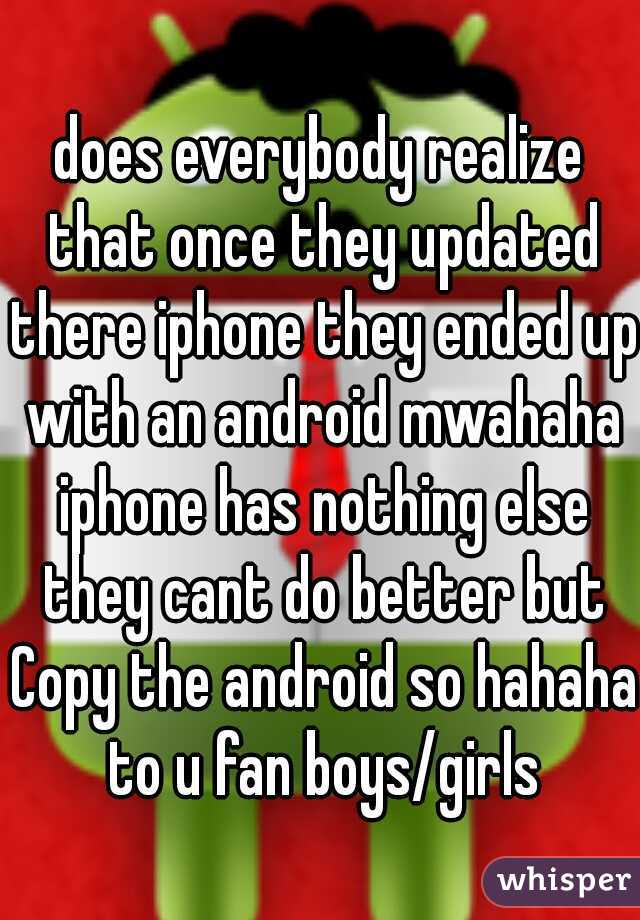does everybody realize that once they updated there iphone they ended up with an android mwahaha iphone has nothing else they cant do better but Copy the android so hahaha to u fan boys/girls
