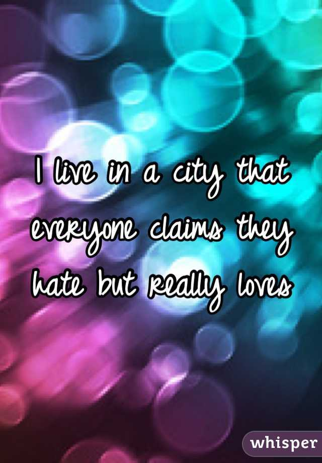 I live in a city that everyone claims they hate but really loves